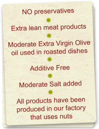 NO preservatives * Extra lean meat products * Moderate Extra Virgin Olive oil used in roasted dishes * Additive Free * Moderate Salt added * All products have been produced in our factory that uses nuts